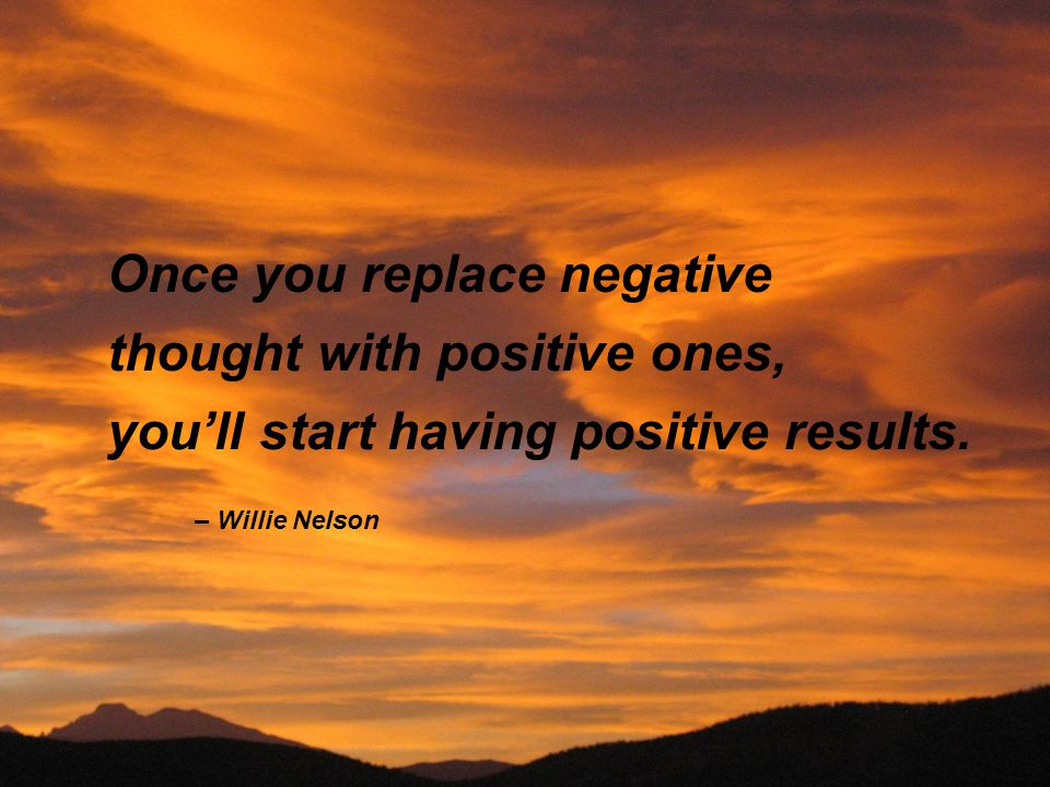 Once you replace negative thought with positive ones, you'll start having positive results. – Willie Nelson