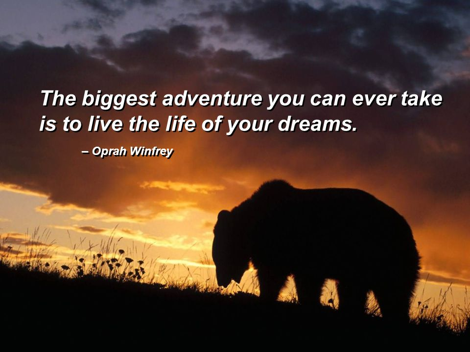 The biggest adventure you can ever take is to live the life of your dreams. The biggest adventure you can ever take is to live the life of your dreams