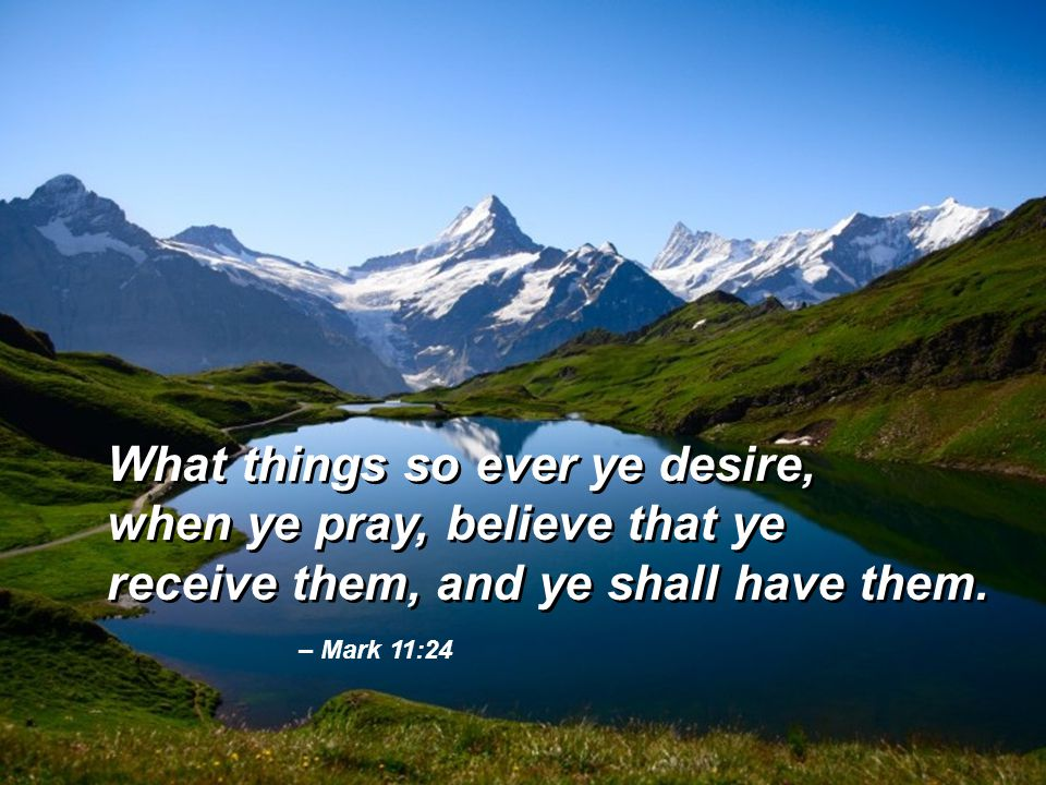 – Mark 11:24 What things so ever ye desire, when ye pray, believe that ye receive them, and ye shall have them. What things so ever ye desire, when ye