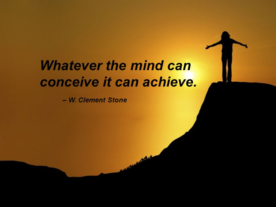 – W. Clement Stone Whatever the mind can conceive it can achieve.
