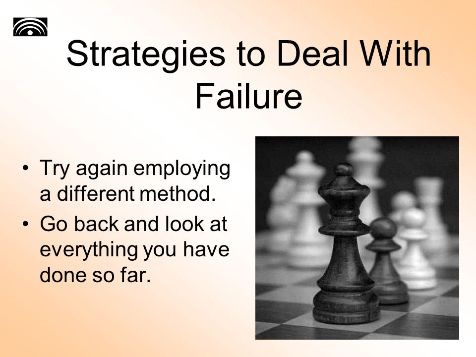 Strategies to Deal With Failure Try again employing a different method.