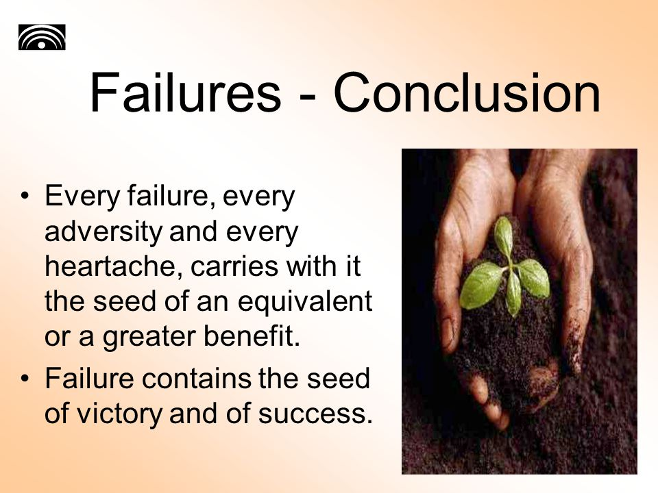 Failures - Conclusion Every failure, every adversity and every heartache, carries with it the seed of an equivalent or a greater benefit.