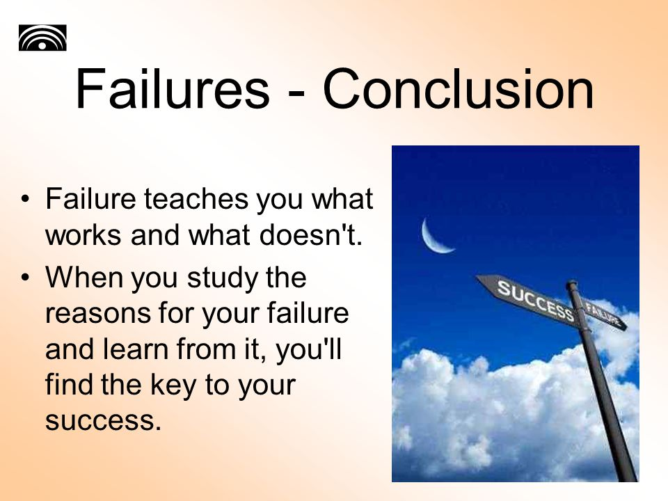 Failures - Conclusion Failure teaches you what works and what doesn't. When you study the reasons for your failure and learn from it, you'll find the
