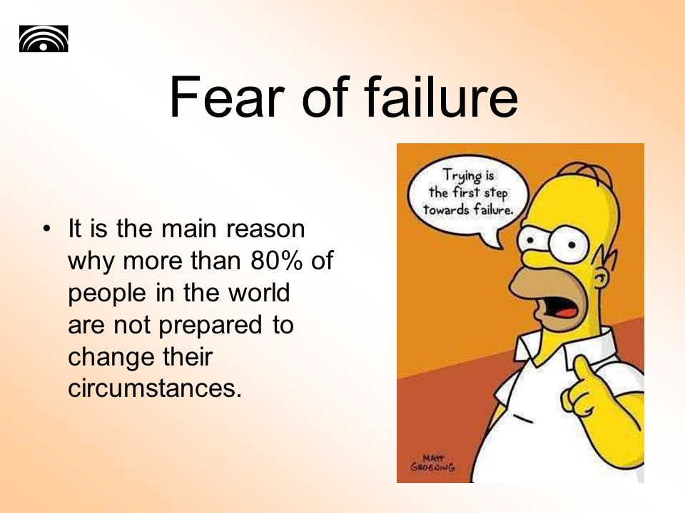 Fear of failure It is the main reason why more than 80% of people in the world are not prepared to change their circumstances.