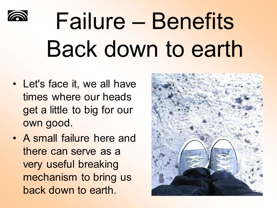 Failure – Benefits Back down to earth Let s face it, we all have times where our heads get a little to big for our own good.