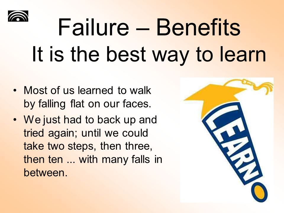 Failure – Benefits It is the best way to learn Most of us learned to walk by falling flat on our faces. We just had to back up and tried again; until