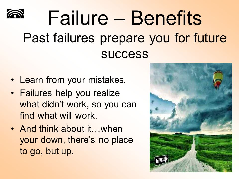 Failure – Benefits Past failures prepare you for future success Learn from your mistakes. Failures help you realize what didn't work, so you can find