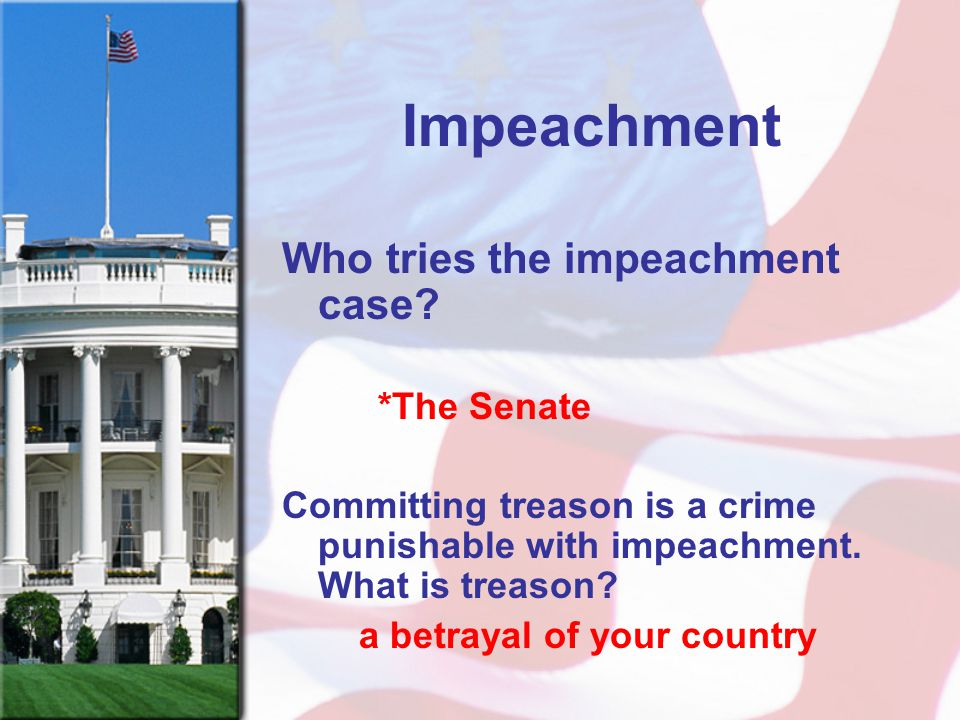Impeachment Who tries the impeachment case? *The Senate Committing treason is a crime punishable with impeachment. What is treason? a betrayal of your