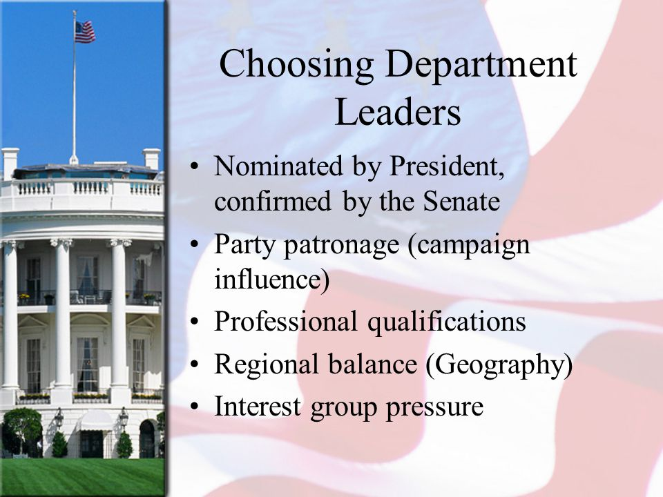 Choosing Department Leaders Nominated by President, confirmed by the Senate Party patronage (campaign influence) Professional qualifications Regional