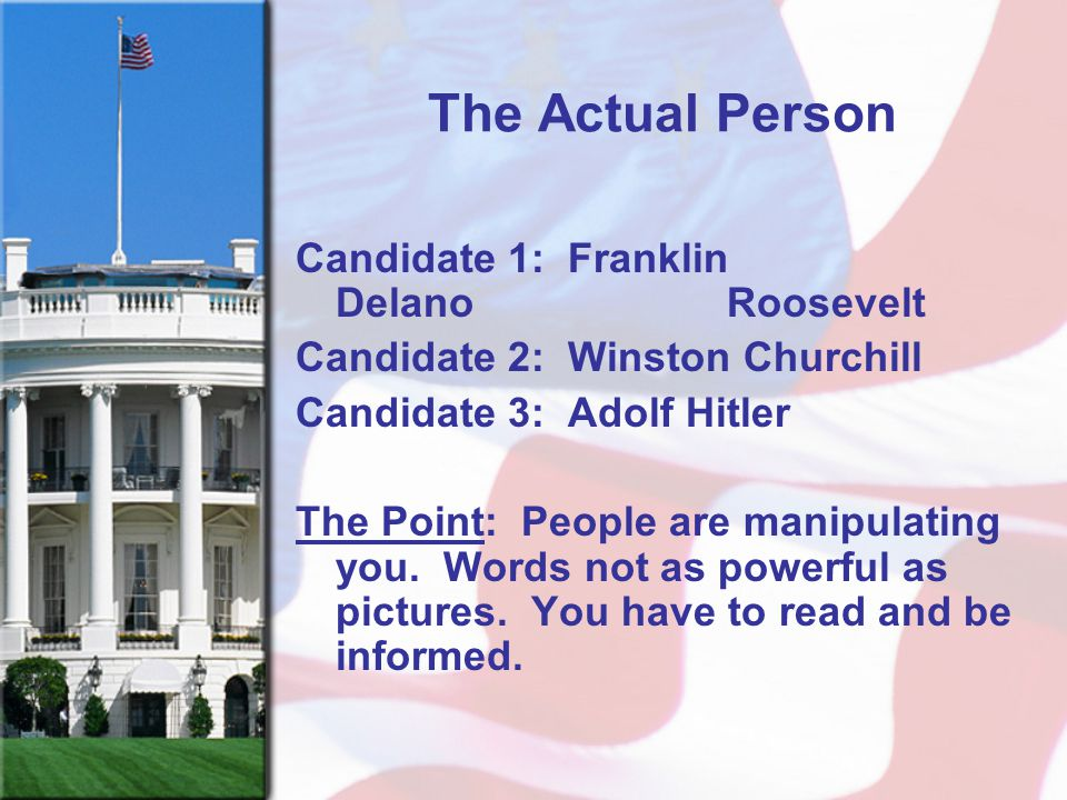 The Actual Person Candidate 1: Franklin Delano Roosevelt Candidate 2: Winston Churchill Candidate 3: Adolf Hitler The Point: People are manipulating y