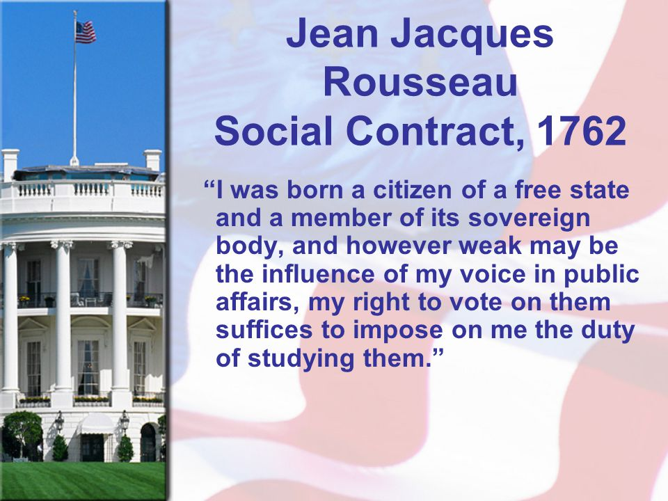 "Jean Jacques Rousseau Social Contract, 1762 ""I was born a citizen of a free state and a member of its sovereign body, and however weak may be the infl"