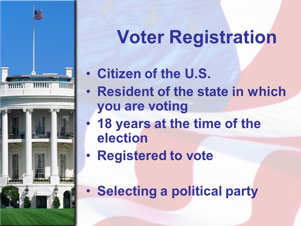 Voter Registration Citizen of the U.S. Resident of the state in which you are voting 18 years at the time of the election Registered to vote Selecting
