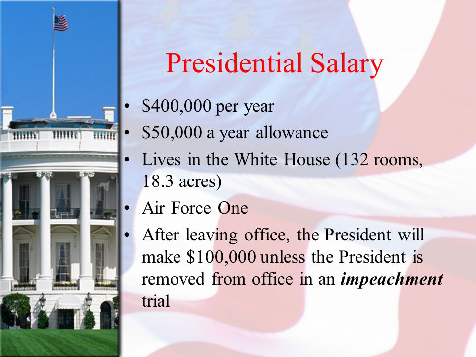 Presidential Salary $400,000 per year $50,000 a year allowance Lives in the White House (132 rooms, 18.3 acres) Air Force One After leaving office, th