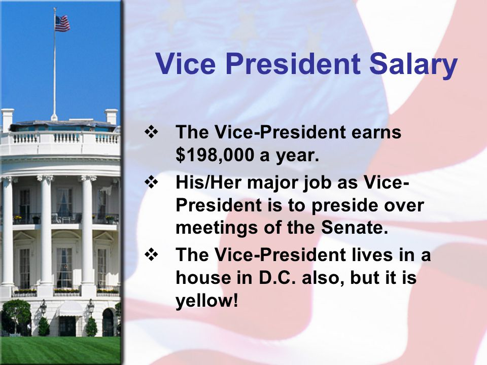 Vice President Salary  The Vice-President earns $198,000 a year.  His/Her major job as Vice- President is to preside over meetings of the Senate. 