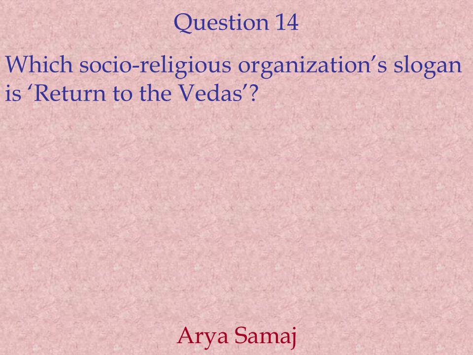 Question 14 Which socio-religious organization's slogan is 'Return to the Vedas' Arya Samaj