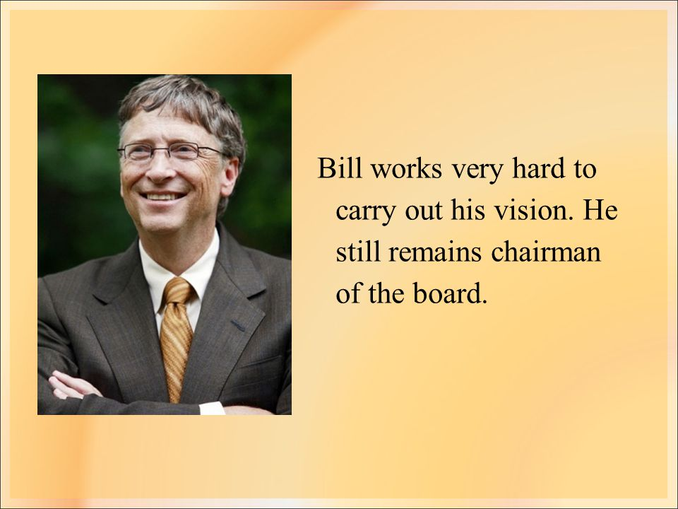 Bill works very hard to carry out his vision. He still remains chairman of the board.