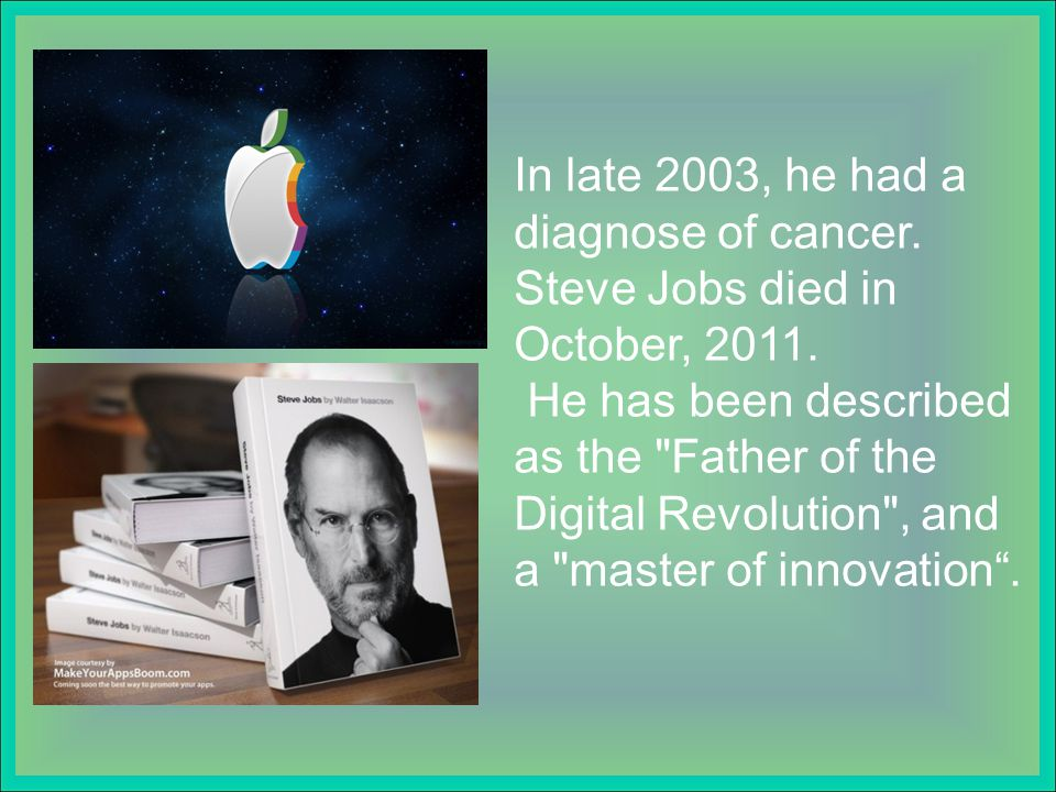 In late 2003, he had a diagnose of cancer. Steve Jobs died in October, 2011.