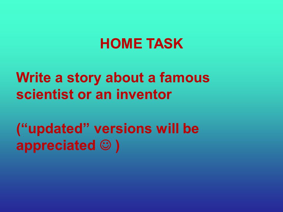 HOME TASK Write a story about a famous scientist or an inventor ( updated versions will be appreciated )