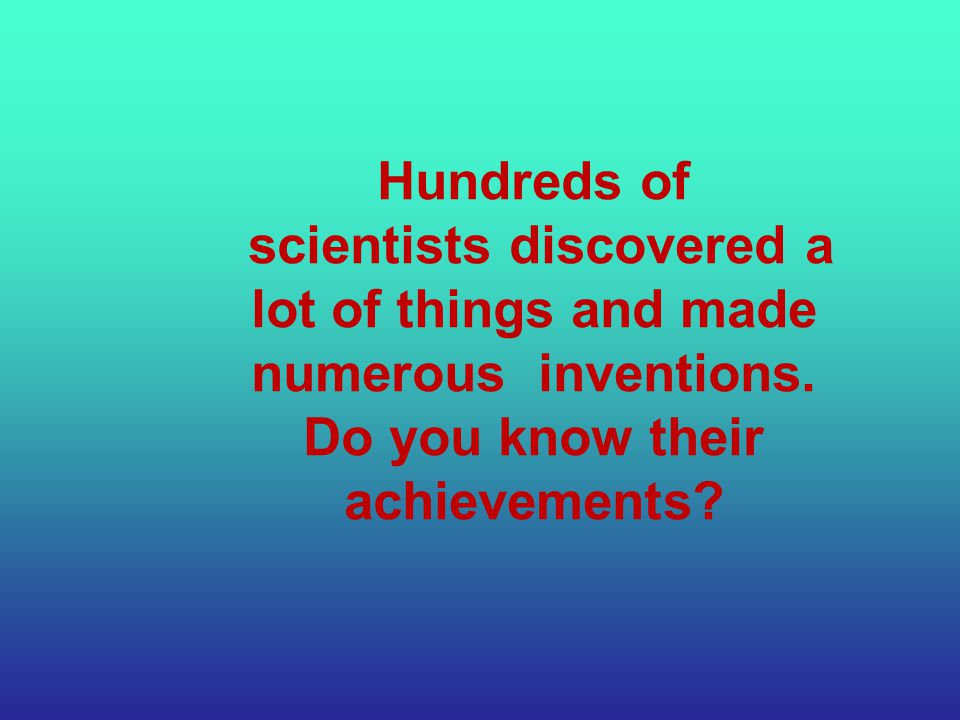 Hundreds of scientists discovered a lot of things and made numerous inventions.