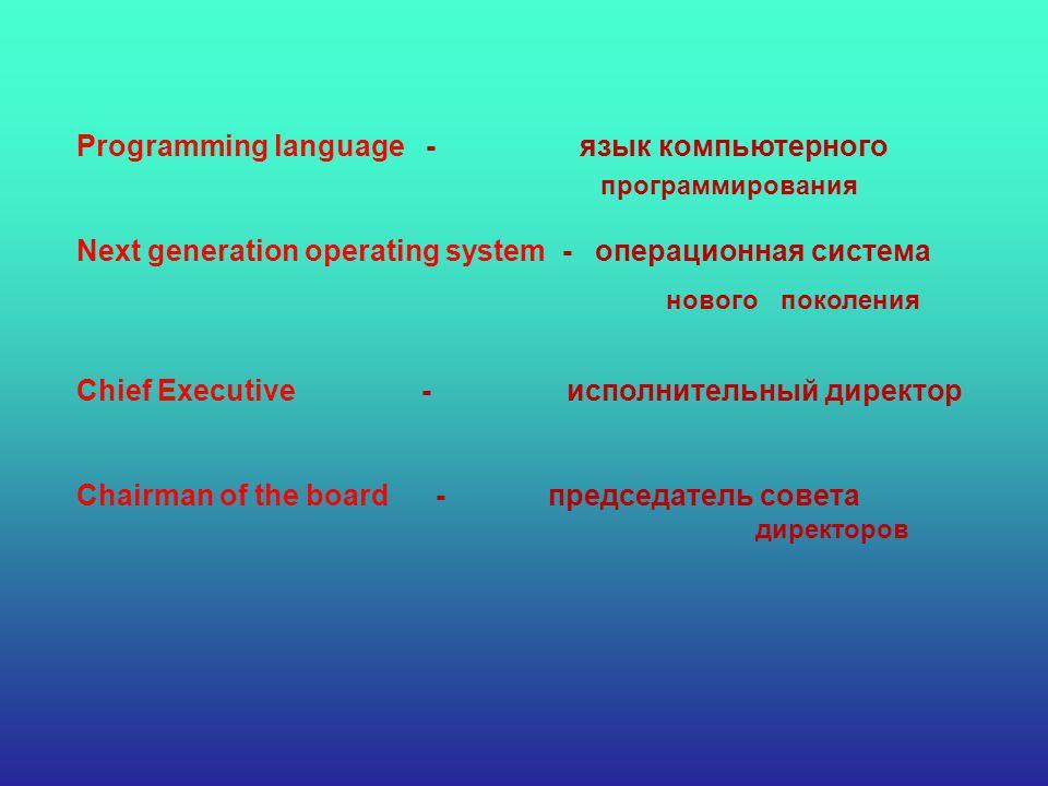 Programming language - язык компьютерного Next generation operating system - операционная система Chief Executive - исполнительный директор Chairman of the board - председатель совета поколения программирования нового директоров