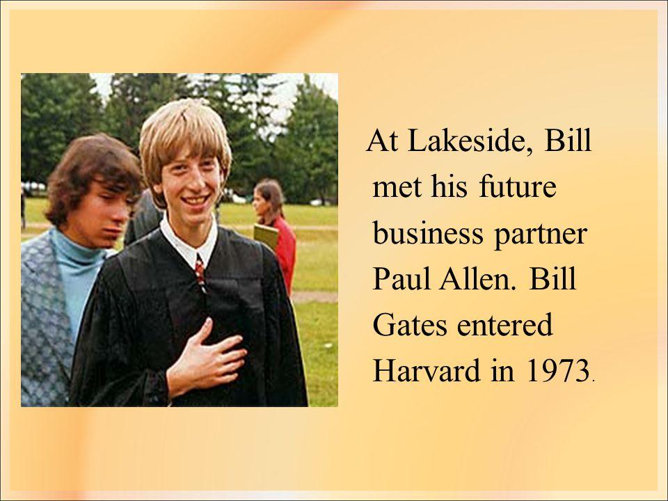 At Lakeside, Bill met his future business partner Paul Allen. Bill Gates entered Harvard in 1973.