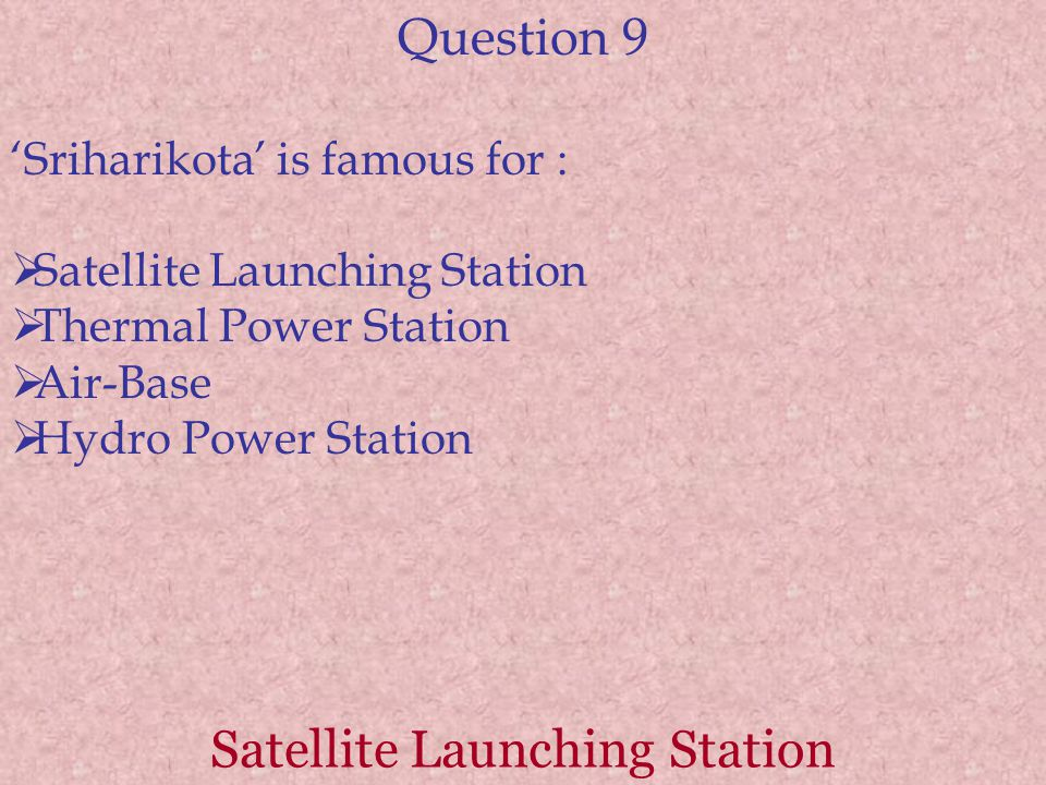 Question 9 'Sriharikota' is famous for :  Satellite Launching Station  Thermal Power Station  Air-Base  Hydro Power Station Satellite Launching Station