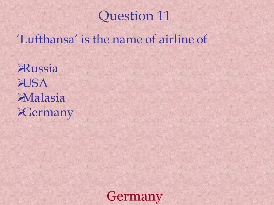 Question 11 'Lufthansa' is the name of airline of  Russia  USA  Malasia  Germany Germany