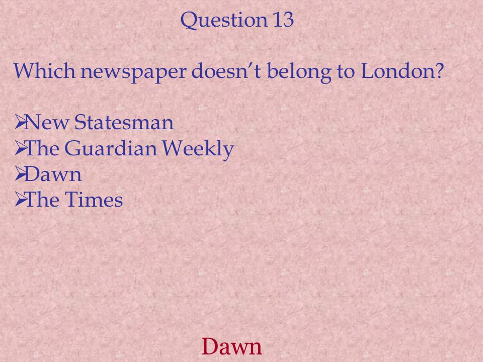 Dawn Question 13 Which newspaper doesn't belong to London?  New Statesman  The Guardian Weekly  Dawn  The Times