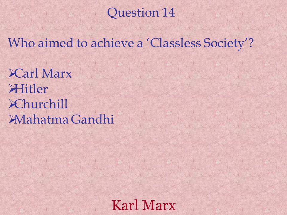 Karl Marx Question 14 Who aimed to achieve a 'Classless Society'?  Carl Marx  Hitler  Churchill  Mahatma Gandhi