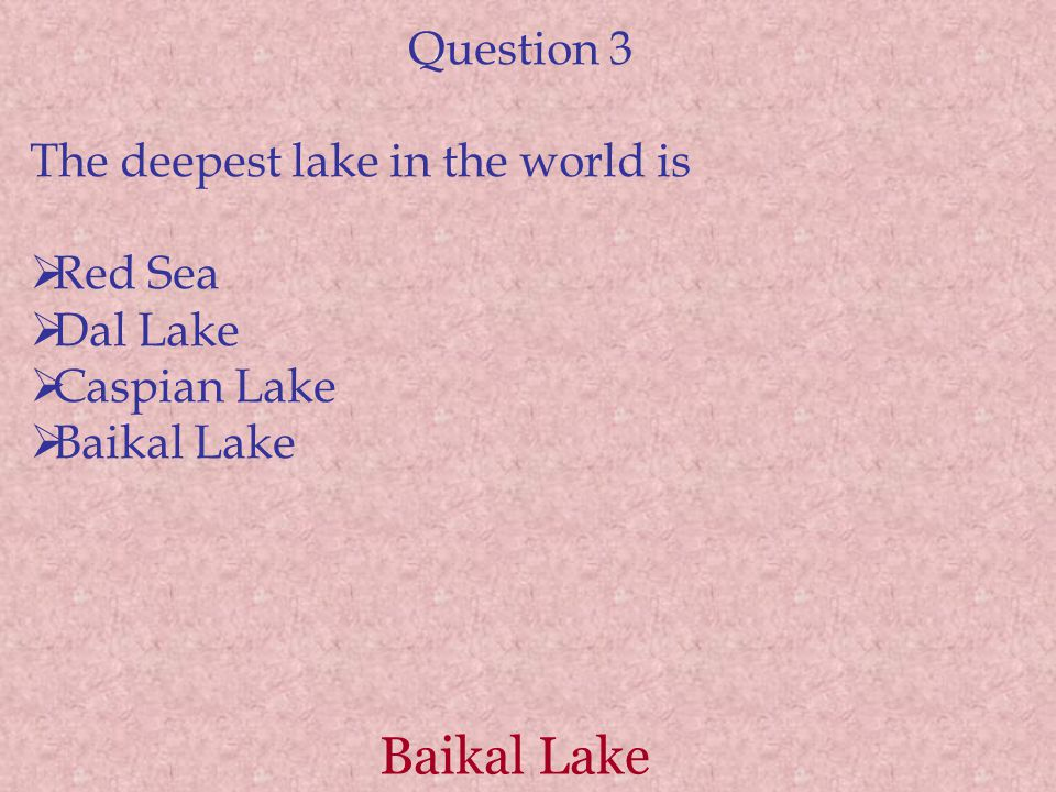Baikal Lake Question 3 The deepest lake in the world is  Red Sea  Dal Lake  Caspian Lake  Baikal Lake