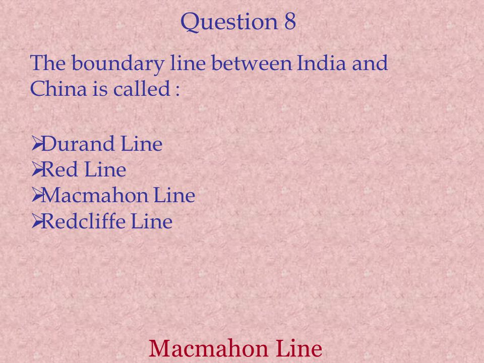 Question 8 The boundary line between India and China is called :  Durand Line  Red Line  Macmahon Line  Redcliffe Line Macmahon Line