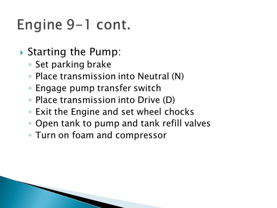  Starting the Pump: ◦ Set parking brake ◦ Place transmission into Neutral (N) ◦ Engage pump transfer switch ◦ Place transmission into Drive (D) ◦ Exit the Engine and set wheel chocks ◦ Open tank to pump and tank refill valves ◦ Turn on foam and compressor