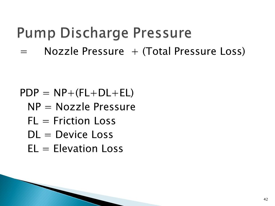 =Nozzle Pressure + (Total Pressure Loss) PDP = NP+(FL+DL+EL) NP = Nozzle Pressure FL = Friction Loss DL = Device Loss EL = Elevation Loss 42