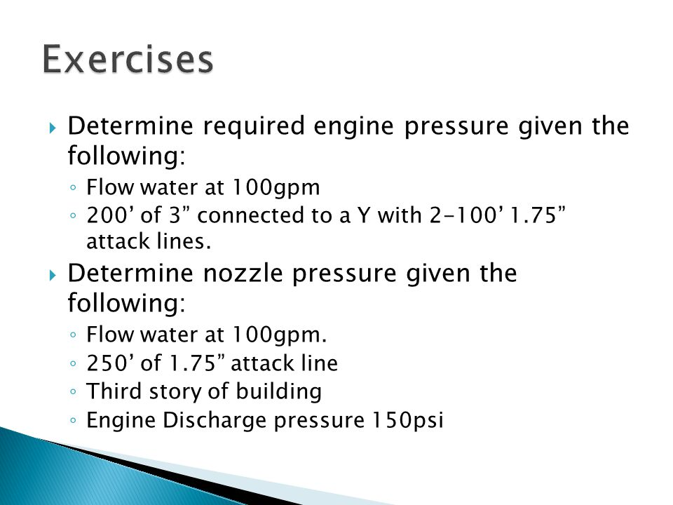  Determine required engine pressure given the following: ◦ Flow water at 100gpm ◦ 200' of 3 connected to a Y with 2-100' 1.75 attack lines.