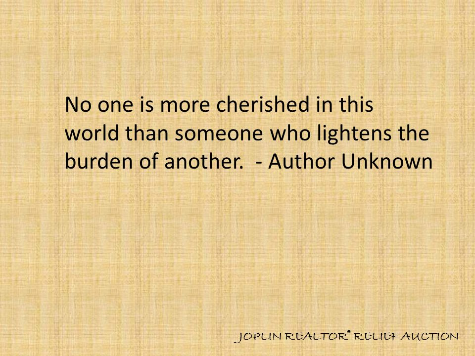 No one is more cherished in this world than someone who lightens the burden of another.
