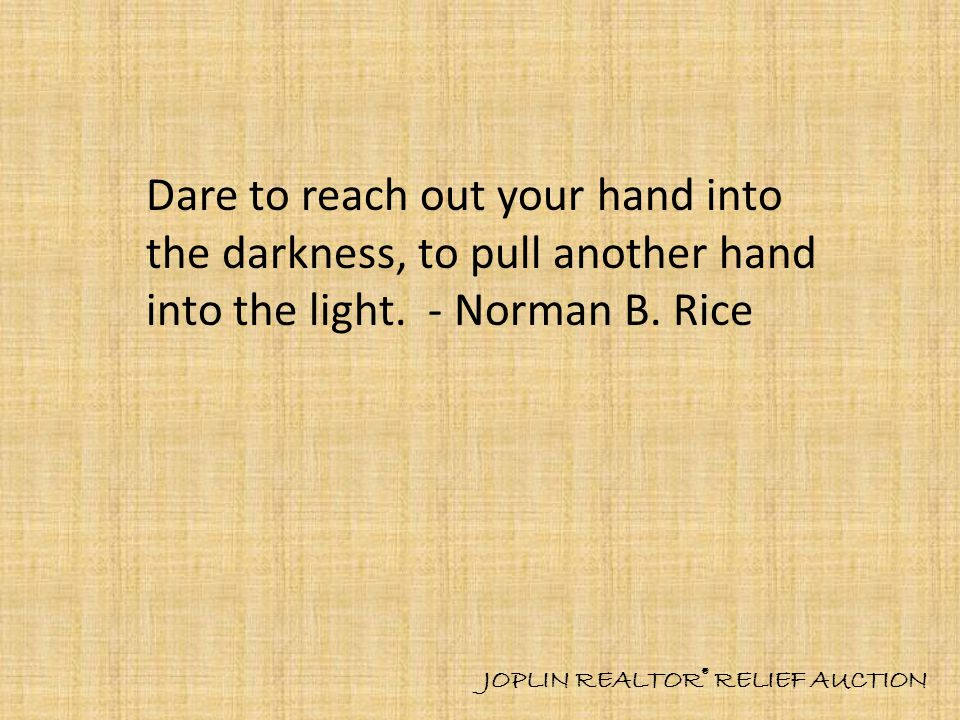 Dare to reach out your hand into the darkness, to pull another hand into the light.