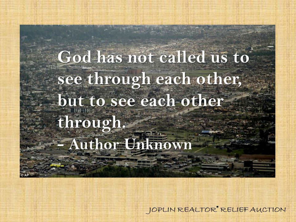 God has not called us to see through each other, but to see each other through. - Author Unknown