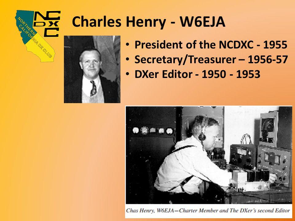 Charles Henry - W6EJA President of the NCDXC - 1955 Secretary/Treasurer – 1956-57 DXer Editor - 1950 - 1953