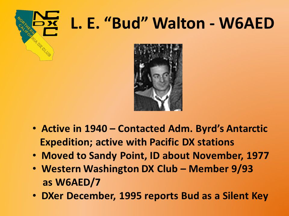 "L. E. ""Bud"" Walton - W6AED Active in 1940 – Contacted Adm. Byrd's Antarctic Expedition; active with Pacific DX stations Moved to Sandy Point, ID about"