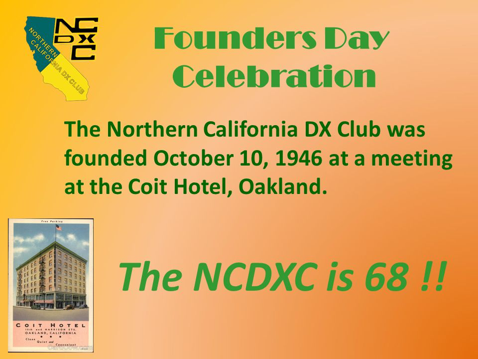 Founders Day Celebration The Northern California DX Club was founded October 10, 1946 at a meeting at the Coit Hotel, Oakland. The NCDXC is 68 !!