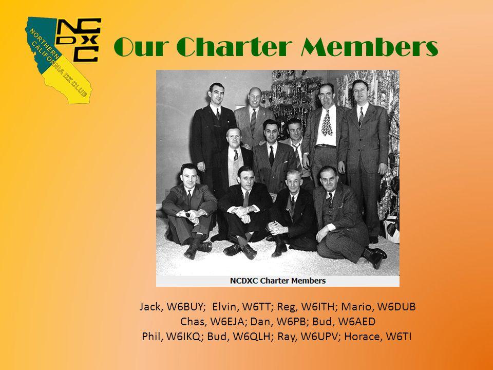 Our Charter Members Jack, W6BUY; Elvin, W6TT; Reg, W6ITH; Mario, W6DUB Chas, W6EJA; Dan, W6PB; Bud, W6AED Phil, W6IKQ; Bud, W6QLH; Ray, W6UPV; Horace, W6TI
