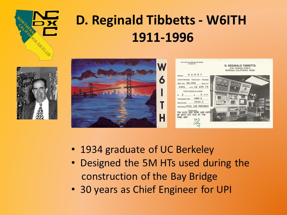 D. Reginald Tibbetts - W6ITH 1911-1996 1934 graduate of UC Berkeley Designed the 5M HTs used during the construction of the Bay Bridge 30 years as Chi