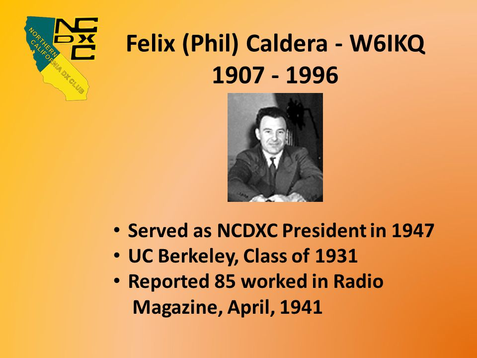 Felix (Phil) Caldera - W6IKQ 1907 - 1996 Served as NCDXC President in 1947 UC Berkeley, Class of 1931 Reported 85 worked in Radio Magazine, April, 1941