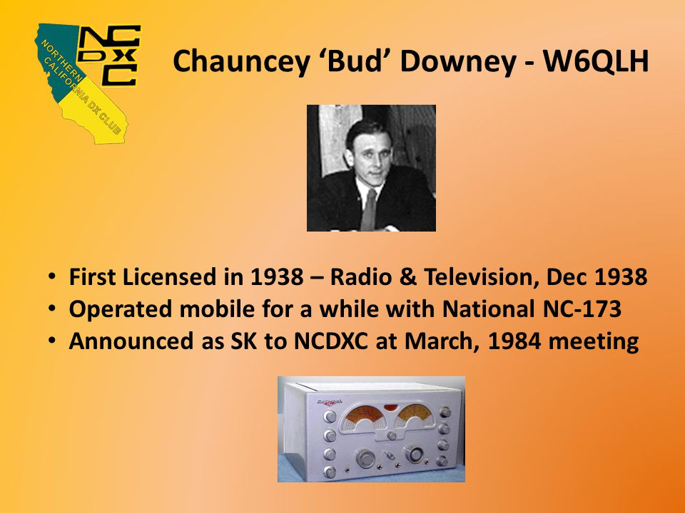 Chauncey 'Bud' Downey - W6QLH First Licensed in 1938 – Radio & Television, Dec 1938 Operated mobile for a while with National NC-173 Announced as SK to NCDXC at March, 1984 meeting
