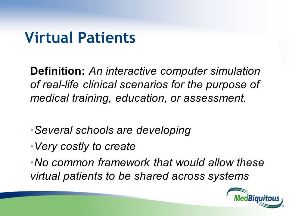 ® Virtual Patients Definition: An interactive computer simulation of real-life clinical scenarios for the purpose of medical training, education, or a