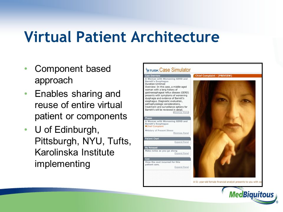 ® Virtual Patient Architecture Component based approach Enables sharing and reuse of entire virtual patient or components U of Edinburgh, Pittsburgh,
