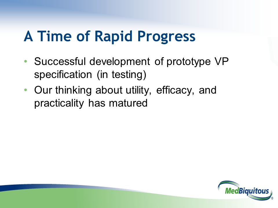 ® A Time of Rapid Progress Successful development of prototype VP specification (in testing) Our thinking about utility, efficacy, and practicality ha