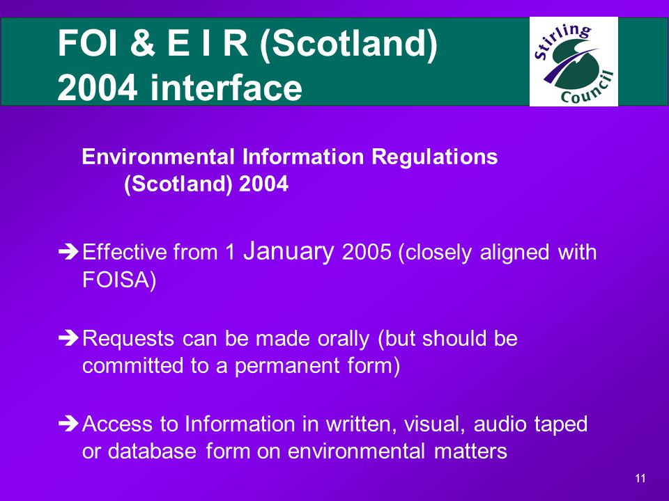 11 FOI & E I R (Scotland) 2004 interface Environmental Information Regulations (Scotland) 2004 èEffective from 1 January 2005 (closely aligned with FOISA) èRequests can be made orally (but should be committed to a permanent form) èAccess to Information in written, visual, audio taped or database form on environmental matters