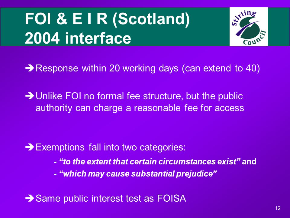 12 FOI & E I R (Scotland) 2004 interface èResponse within 20 working days (can extend to 40) èUnlike FOI no formal fee structure, but the public authority can charge a reasonable fee for access èExemptions fall into two categories: - to the extent that certain circumstances exist and - which may cause substantial prejudice èSame public interest test as FOISA