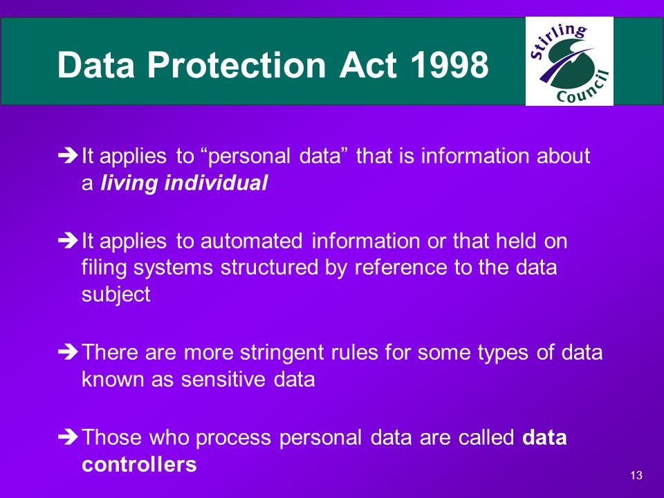 13 Data Protection Act 1998 èIt applies to personal data that is information about a living individual èIt applies to automated information or that held on filing systems structured by reference to the data subject èThere are more stringent rules for some types of data known as sensitive data èThose who process personal data are called data controllers